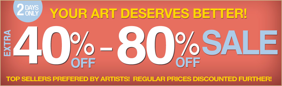 Your Art Deserves Better - with an Extra 40% - 80% OFF our Regular Discounted Prices!