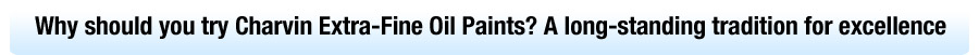 Why should you try Charvin Extra-Fine Oil Paints? A long-standing tradition for excellence!