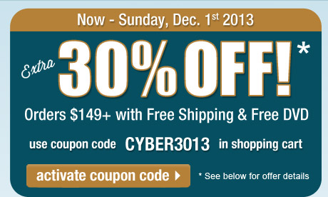 Extra 30% Off orders $149 or more + FREE Shipping + FREE DVD! Use coupon CYBER3013 in the shopping cart to get this deal. Offer expires at 11:59 PM, PST on Sunday, December 1, 2013. See full offer details below. Click here to activate this coupon code and continue shopping on this page.