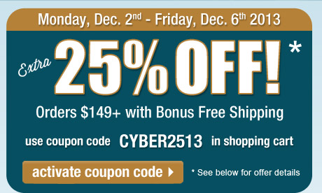 Extra 25% Off orders $149 or more + FREE Shipping! Use coupon CYBER2513 in the shopping cart to get this deal. Offer expires at 11:59 PM, PST on Friday, December 6, 2013. See full offer details below. Click here to activate this coupon code and continue shopping on this page.