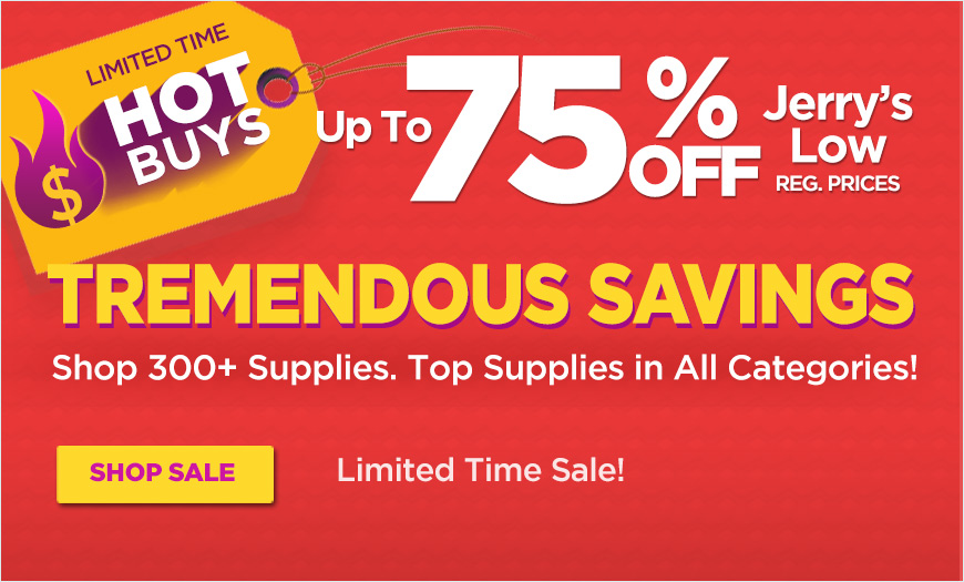 Limited Time HOT BUYS! Over 300 Supplies - Up to 75% Off Jerrys Low Regular Prices